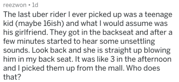 askreddit strange passengers - Text - reezwon 1d The last uber rider I ever picked up was a teenage kid (maybe 16ish) and what I would assume was his girlfriend. They got in the backseat and after a few minutes started to hear some unsettling sounds. Look back and she is straight up blowing him in my back seat. It was like 3 in the afternoon and I picked them up from the mall. Who does that?
