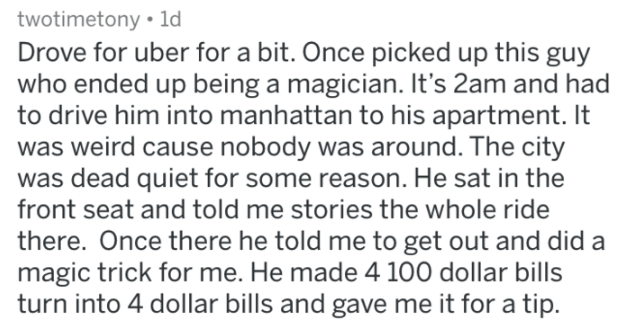 askreddit strange passengers - Text - twotimetony 1d Drove for uber for a bit. Once picked up this guy who ended up being a magician. It's 2am and had to drive him into manhattan to his apartment. It was weird cause nobody was around. The city was dead quiet for some reason. He sat in the front seat and told me stories the whole ride there. Once there he told me to get out and did a magic trick for me. He made 4 100 dollar bills turn into 4 dollar bills and gave me it for a tip.