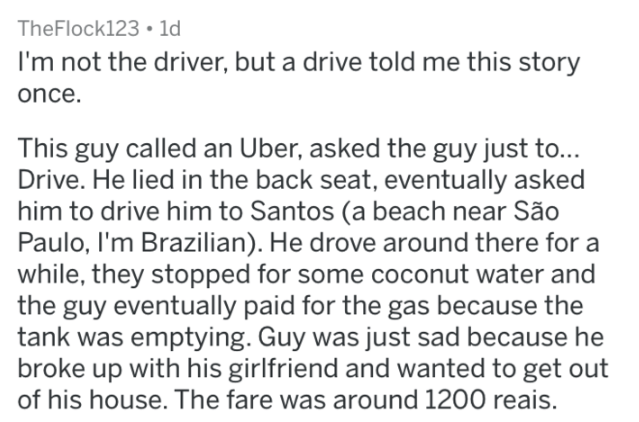 askreddit strange passengers - Text - TheFlock123 1d I'm not the driver, but a drive told me this story once. This guy called an Uber, asked the guy just to... Drive. He lied in the back seat, eventually asked him to drive him to Santos (a beach near São Paulo, I'm Brazilian). He drove around there for a while, they stopped for some coconut water and the guy eventually paid for the gas because the tank was emptying. Guy was just sad because he broke up with his girlfriend and wanted to get out o