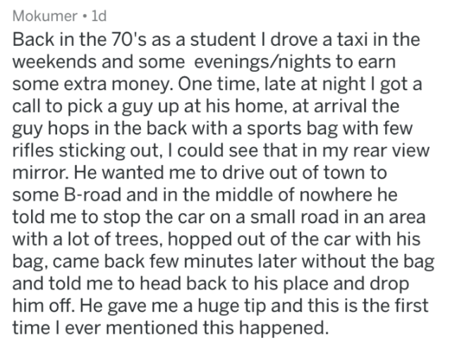 askreddit strange passengers - Text - Mokumer 1d Back in the 70's as a student I drove a taxi in the weekends and some evenings/nights to earn some extra money. One time, late at night I got a call to pick a guy up at his home, at arrival the guy hops in the back with a sports bag with few rifles sticking out, I could see that in my rear view mirror. He wanted me to drive out of town to some B-road and in the middle of nowhere he told me to stop the car on a small road in an area with a lot of t