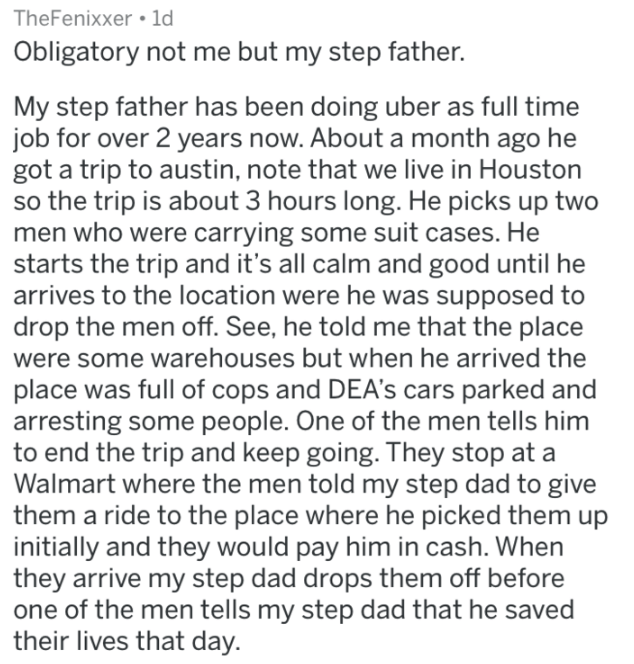 askreddit strange passengers - Text - TheFenixxer ld Obligatory not me but my step father. My step father has been doing uber as full job for over 2 years now. About a month ago got a trip to austin, note that we live in Houston so the trip is about 3 hours long. He picks up two men who were carrying some suit cases. He starts the trip and it's all calm and good unti arrives to the location were he was supposed to drop the men off. See, he told me that the place were some warehouses but when he