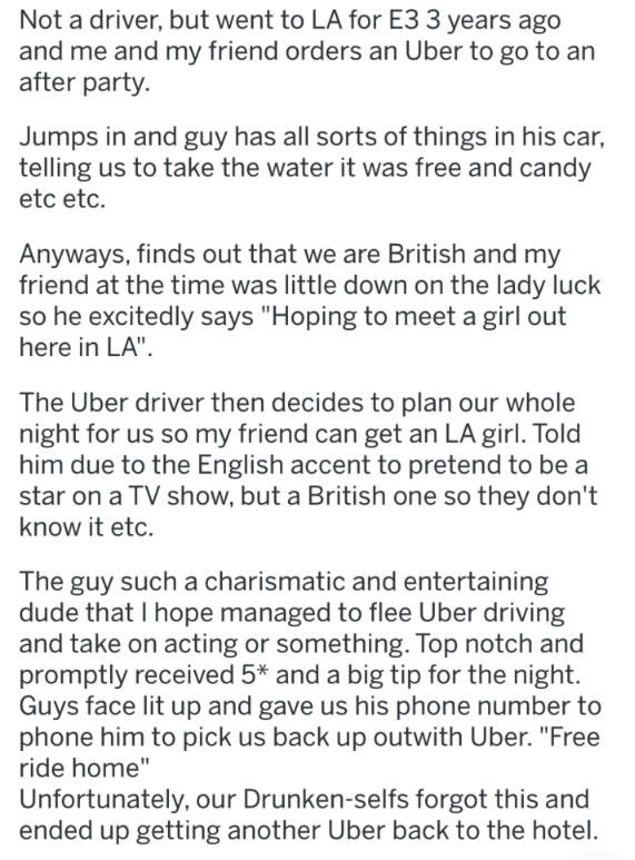"""askreddit strange passengers - Text - Not a driver, but went to LA for E3 3 years ago and me and my friend orders an Uber to go to an after party. Jumps in and guy has all sorts of things in his car, telling us to take the water it was free and candy etc etc Anyways, finds out that we are British and my friend at the time was little down on the lady luck so he excitedly says """"Hoping to meet a girl out here in LA"""" The Uber driver then decides to plan our whole night for us so my friend can get an"""