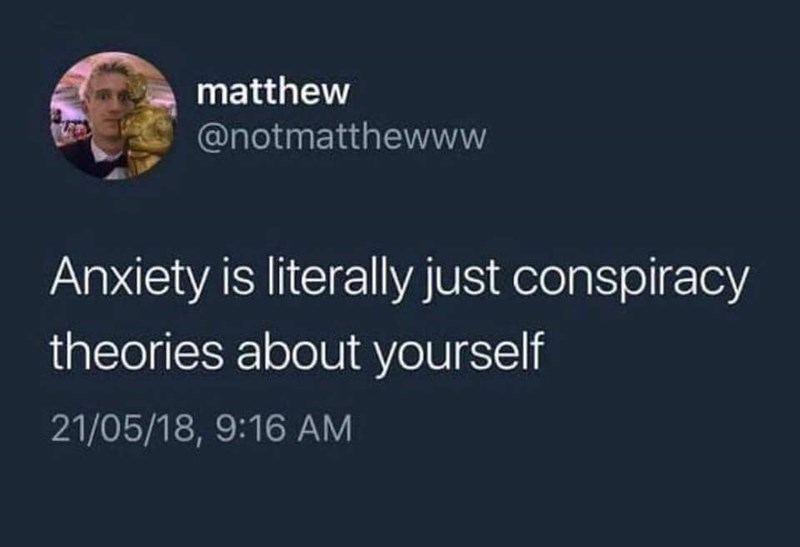 Tweet - Anxiety is literally just conspiracy theories about yourself