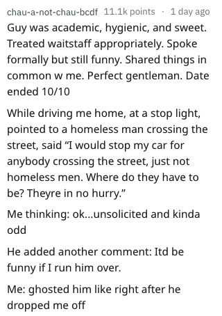 """dating red flag - Text - chau-a-not-chau-bcdf 11.1k points 1 day ago Guy was academic, hygienic, and sweet. Treated waitstaff appropriately. Spoke formally but still funny. Shared things in common w me. Perfect gentleman. Date ended 10/10 While driving me home, at a stop light pointed to a homeless man crossing the street, said """"I would stop my car for anybody crossing the street, just not homeless men. Where do they have to be? Theyre in no hurry."""" Me thinking: ok...unsolicited and kinda odd He"""