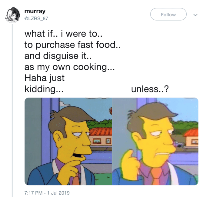 Cartoon - murray @LZRS_87 Follow what if.. i were to.. to purchase fast food.. and disguise it. as my own cooking... Haha just kidding... unless..? 7:17 PM -1 Jul 2019