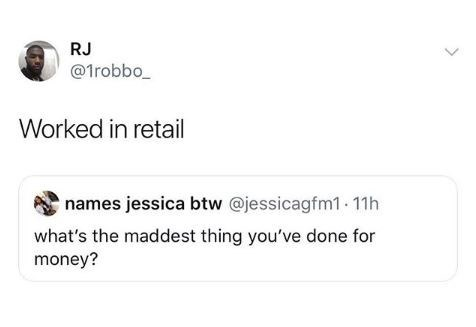 work meme - Text - RJ @1robbo Worked in retail names jessica btw @jessicagfm1.11h what's the maddest thing you've done for money?