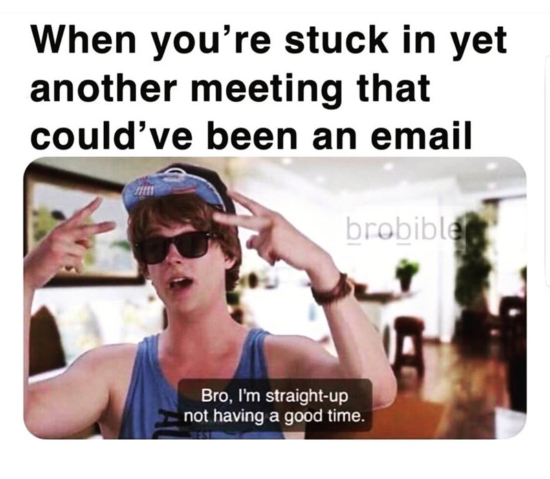 work meme - Eyewear - When you're stuck in yet another meeting that could've been an email brobible Bro, I'm straight-up not having a good time. AL