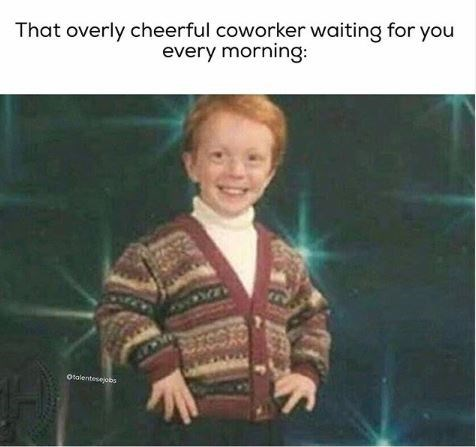 work meme - Text - That overly cheerful coworker waiting for you every morning Otalentesejcbs