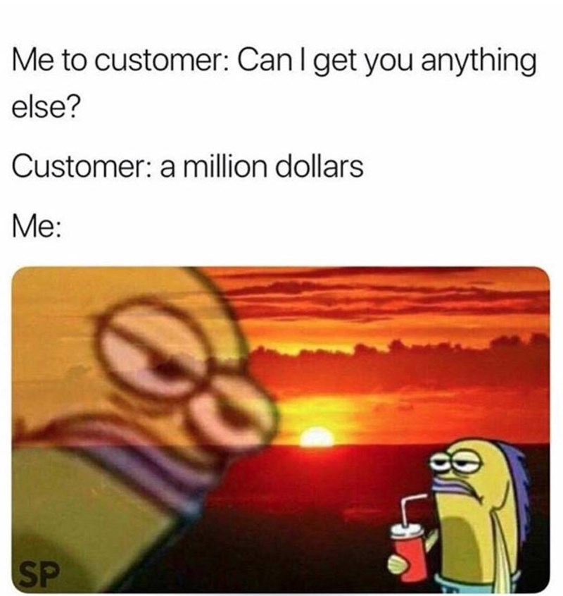 work meme - Text - Me to customer: Can l get you anything else? Customer: a million dollars Me: SP