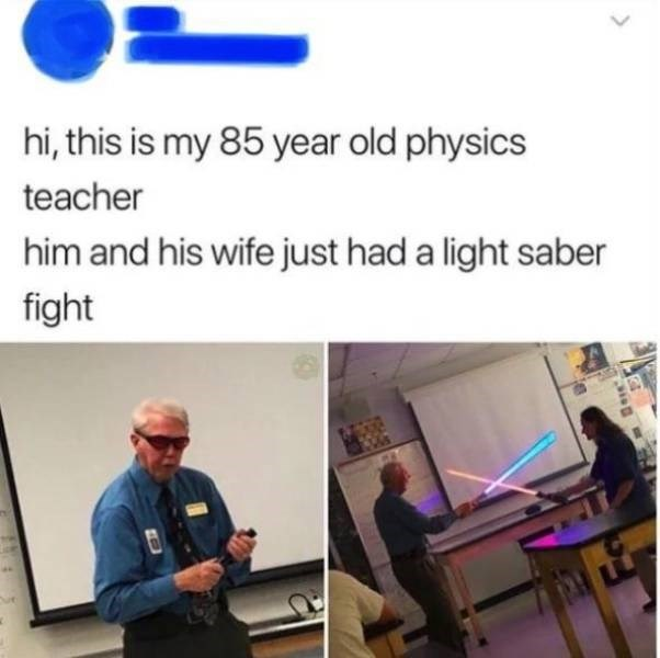wholesome meme - Product - hi, this is my 85 year old physics teacher him and his wife just had a light saber fight
