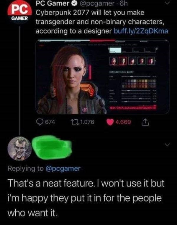 wholesome meme - Text - PC Gamer @pcgamer 6h PC Cyberpunk 2077 will let you make GAMER transgender and non-binary characters, according to a designer buff.ly/2ZqDKma as0/ 674 t1.076 4.669 Replying to @pcgamer That's a neat feature. I won't use it but i'm happy they put it in for the people who want it.
