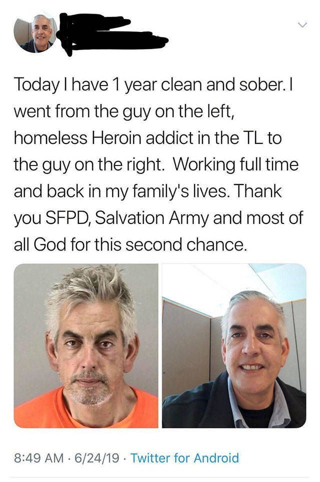 Face - Today I have 1 year clean and sober. I went from the guy on the left, homeless Heroin addict in the TL to the guy on the right. Working full time and back in my family's lives. Thank you SFPD, Salvation Army and most of all God for this second chance. 8:49 AM 6/24/19 Twitter for Android .