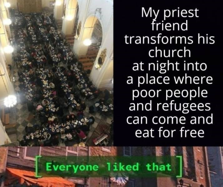 wholesome meme - Text - My priest friend transforms his church at night into a place where poor people and refugees can come and eat for free Everyone 1iked that