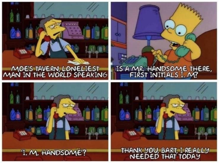 """wholesome meme - Animated cartoon - MOE'S TAVERN, LONELIEST MAN IN THE WORLD SPEAKING IS A MR. HANDSOME THERE FIRST INIMIALS i. M? THANK yoU, BART I REALLY NEEDED THAT TODAY """"I. M. HANDSOME?"""