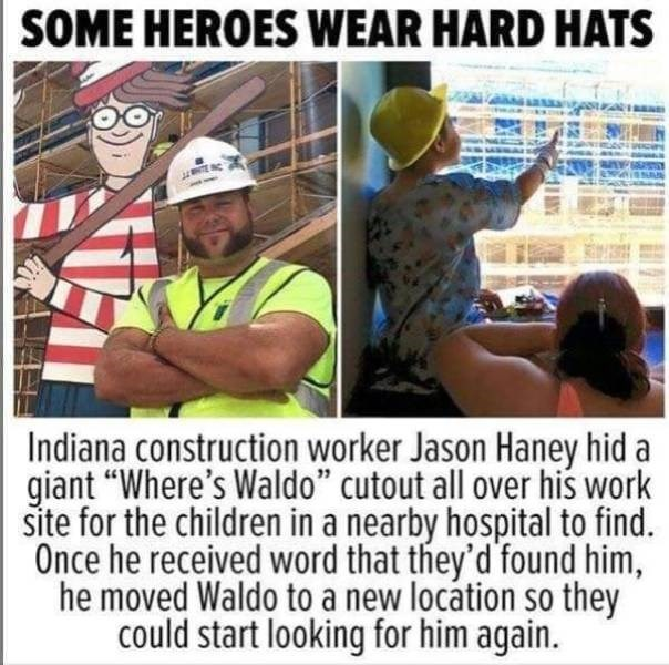 """Line - SOME HEROES WEAR HARD HATS Indiana construction worker Jason Haney hid a giant """"Where's Waldo"""" cutout all over his work site for the children in a nearby hospital to find Once he received word that they'd found him, he moved Waldo to a new locátion so they could start looking for him again."""