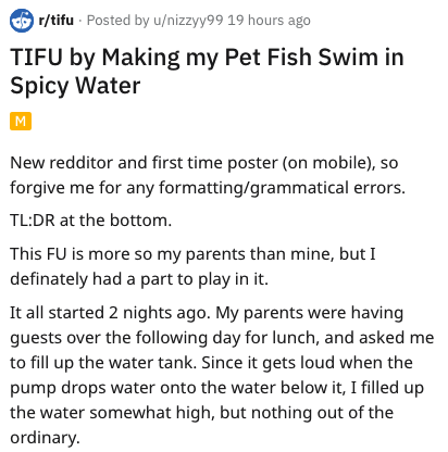 spicy fish - Text - r/tifu Posted by u/nizzyy99 19 hours ago TIFU by Making my Pet Fish Swim in Spicy Water New redditor and first time poster (on mobile), so forgive me for any formatting/grammatical errors. TL:DR at the bottom This FU is more so my parents than mine, but I definately had a part to play in it. It all started 2 nights ago. My parents were having guests over the following day for lunch, and asked me to fill up the water tank. Since it gets loud when the pump drops water onto the