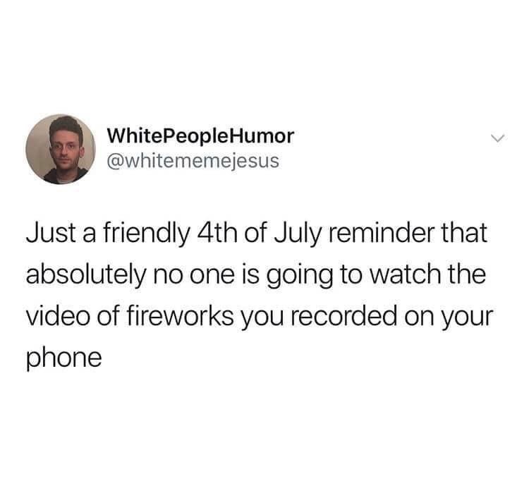 Funny tweet about posting videos of fireworks from Fourth of July