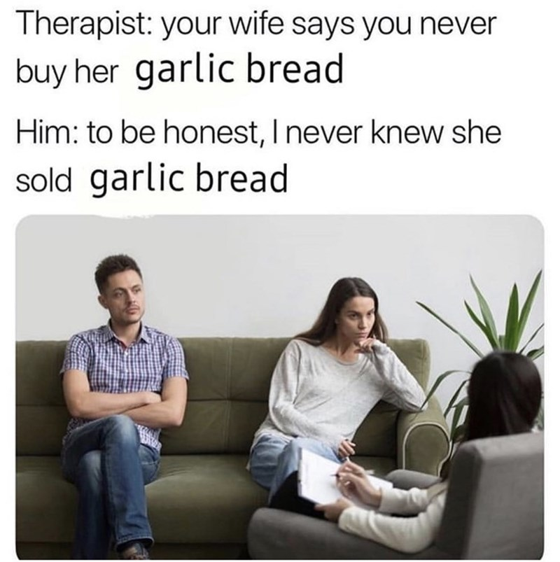 Meme - Text - Therapist: your wife says you never buy her garlic bread Him: to be honest, I never knew she sold garlic bread