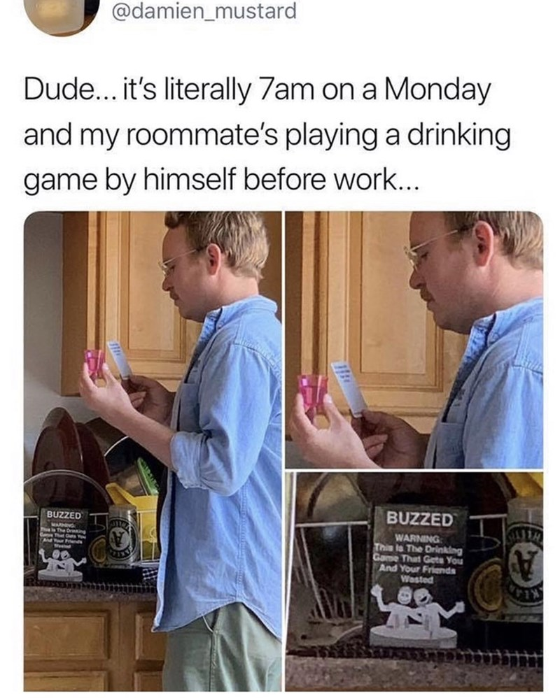 Meme - it's literally 7am on a Monday and my roommate's playing a drinking game by himself before work... BUZZED BUZZED WARNING This is The Drinking Game That Gets You And Your Friends Wasted