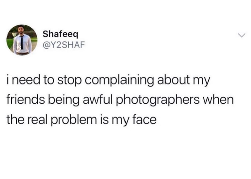 Meme - Text - Shafeeq @Y2SHAF ineed to stop complaining about my friends being awful photographers when the real problem is my face