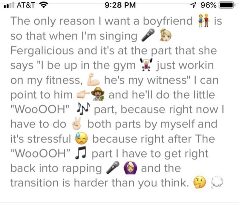 """Meme - Text - oll AT&T 9:28 PM 7 96% The only reason I want a boyfriend is so that when I'm singing Fergalicious and it's at the part that she says """"I be up in the gym just workin on my fitness,he's my witness"""" I can point to him """"WooOOH""""r! part, because right now I and he'll do the little have to do both parts by myself and because right after The it's stressful """"WooOOH"""" part I have to get right back into rapping and the transition is harder than you think."""