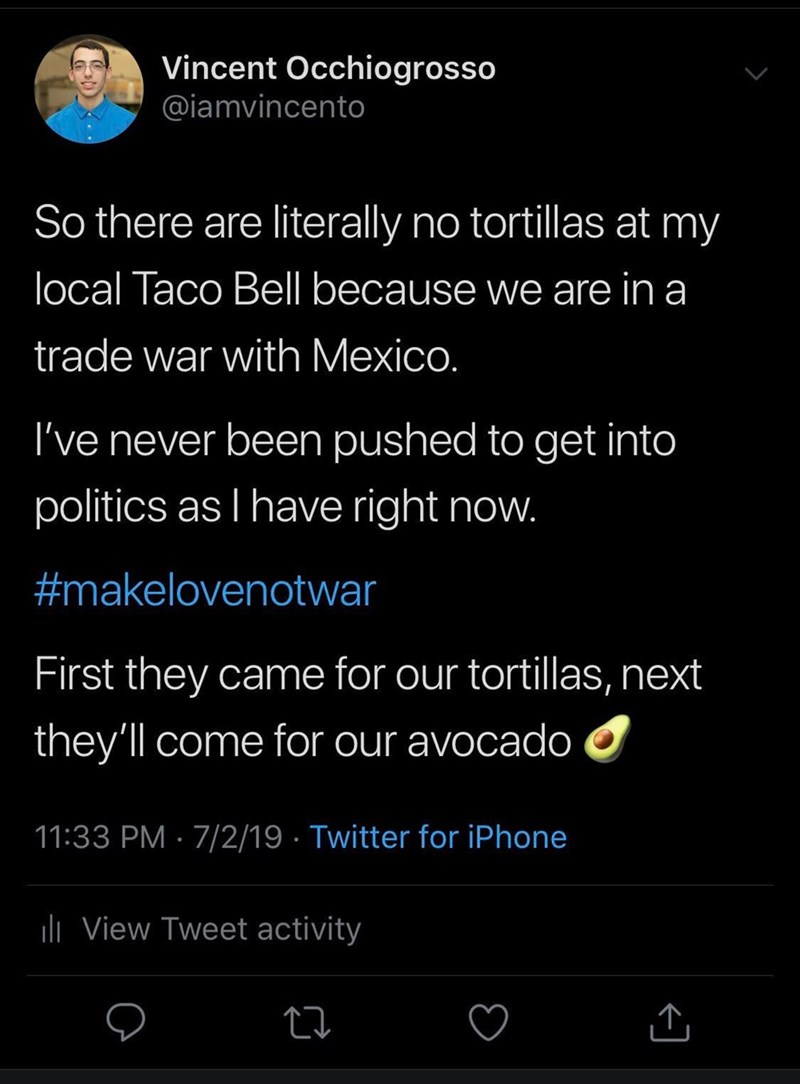 Meme - Text - Vincent Occhiogrosso @iamvincento So there are literally no tortillas at my local Taco Bell because we are in a trade war with Mexico. I've never been pushed to get into politics as I have right now. #makelovenotwar First they came for our tortillas, next they'll come for our avocado 11:33 PM 7/2/19 Twitter for iPhone liView Tweet activity