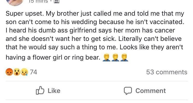 Meme - Text - Super upset. My brother just called me and told me that my son can't come to his wedding because he isn't vaccinated I heard his dumb ass girlfriend says her mom has cancer and she doesn't want her to get sick. Literally can't believe that he would say such a thing to me. Looks like they aren't having a flower girl or ring bear. 74 53 comments Like Comment