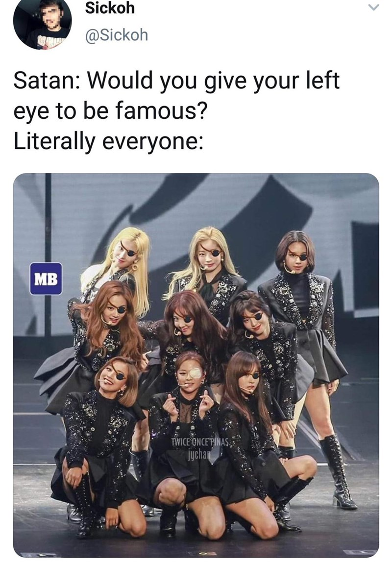 Meme - Team - Sickoh @Sickoh Satan: Would you give your left eye to be famous? Literally everyone: MB TWICE ONCEPINAS jychan