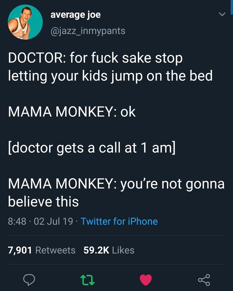 Meme - Text - average joe @jazz_inmypants DOCTOR: for fuck sake stop letting your kids jump on the bed MAMA MONKEY: ok [doctor gets a call at 1 aml MAMA MONKEY: you're not gonna believe this 8:48 02 Jul 19 Twitter for iPhone 7,901 Retweets 59.2K Likes