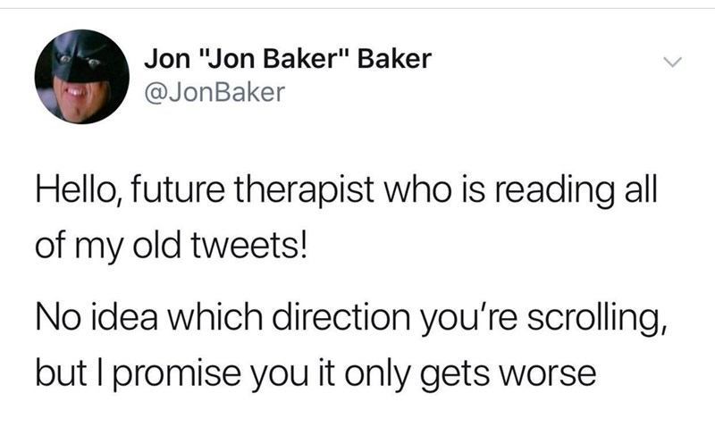 """Meme - Text - Jon """"Jon Baker"""" Baker @JonBaker Hello, future therapist who is reading all of my old tweets! No idea which direction you're scrolling, but I promise you it only gets worse"""