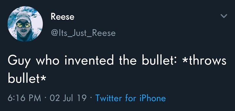 Meme - Text - Reese @Its_Just_Reese Guy who invented the bullet: *throws bullet* 6:16 PM 02 Jul 19 Twitter for iPhone