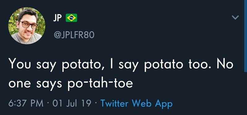 Meme - Text - JP @JPLFR80 You say potato, I say potato too. No one says po-tah-toe 6:37 PM 01 Jul 19 Twitter Web App