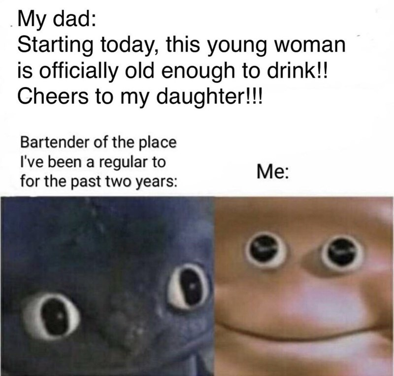 Meme - Text - My dad: Starting today, this young woman is officially old enough to drink!! Cheers to my daughter!!! Bartender of the place I've been a regular to for the past two years: Ме: