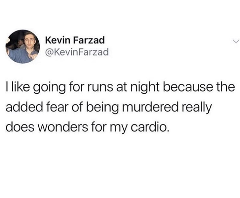 Meme - Text - Kevin Farzad @KevinFarzad like going for runs at night because the added fear of being murdered really does wonders for my cardio.