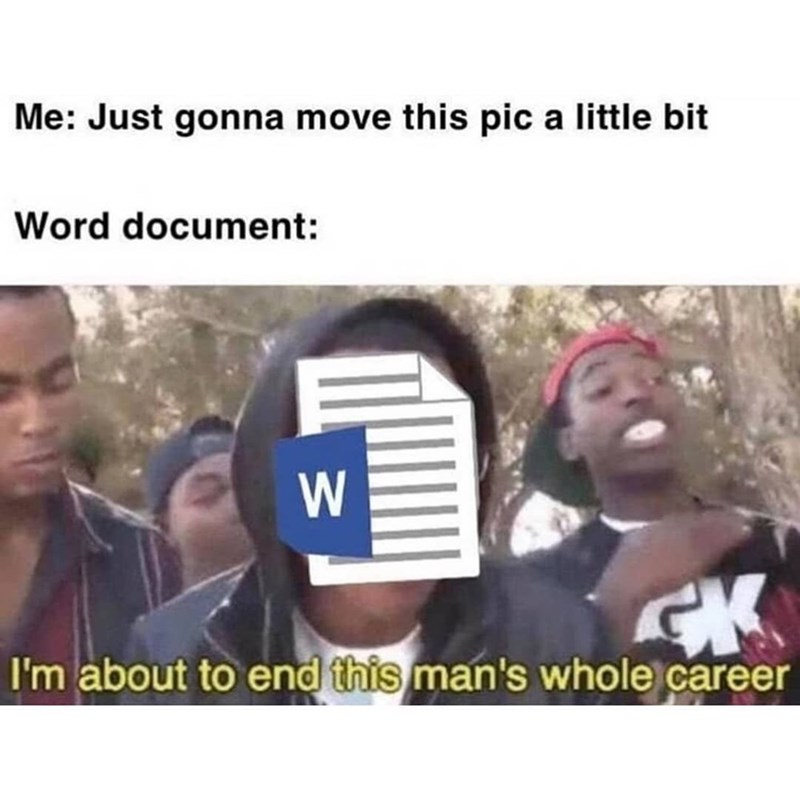 Meme - People - Me: Just gonna move this pic a little bit Word document: CK I'm about to end this man's whole career