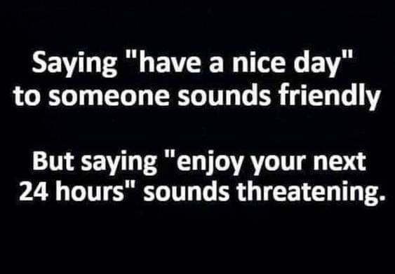 """Meme - Font - Saying """"have a nice day"""" to someone sounds friendly But saying """"enjoy your next 24 hours"""" sounds threatening."""