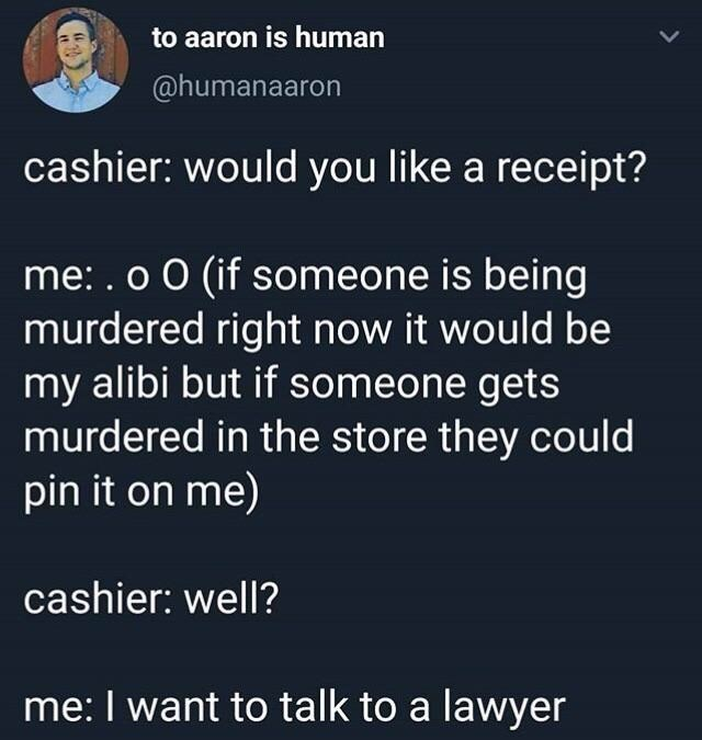 Meme - Text - to aaron is human @humanaaron cashier: would you like a receipt? me: . o O (if someone is being murdered right now it would be my alibi but if someone getS murdered in the store they could pin it on me) cashier: well? me: I want to talk to a lawyer