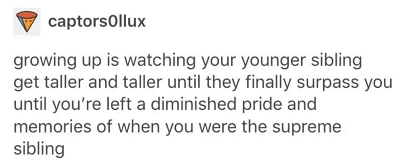siblings - Text - captors0llux growing up is watching your younger sibling get taller and taller until they finally surpass you until you're left a diminished pride and memories of when you were the supreme sibling