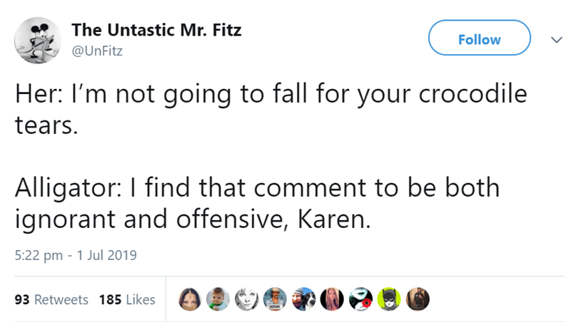 animal tweet - Text - The Untastic Mr. Fitz Follow @UnFitz Her: I'm not going to fall for your crocodile tears Alligator: I find that comment to be both ignorant and offensive, Karen. 5:22 pm 1 Jul 2019 93 Retweets 185 Likes