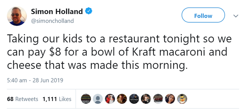 Text - Simon Holland Follow @simoncholland Taking our kids to a restaurant tonight so we can pay $8 for a bowl of Kraft macaroni and cheese that was made this morning. 5:40 am - 28 Jun 2019 68 Retweets 1,111 Likes HAPPINESN INDNESS