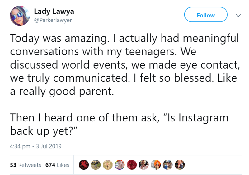 """Text - Lady Lawya @Parkerlawyer Follow Today was amazing. I actually had meaningful conversations with my teenagers. We discussed world events, we made eye contact, we truly communicated. I felt so blessed. Like a really good parent. Then I heard one of them ask, """"Is Instagram back up yet?"""" 4:34 pm 3 Jul 2019 53 Retweets 674 Likes"""