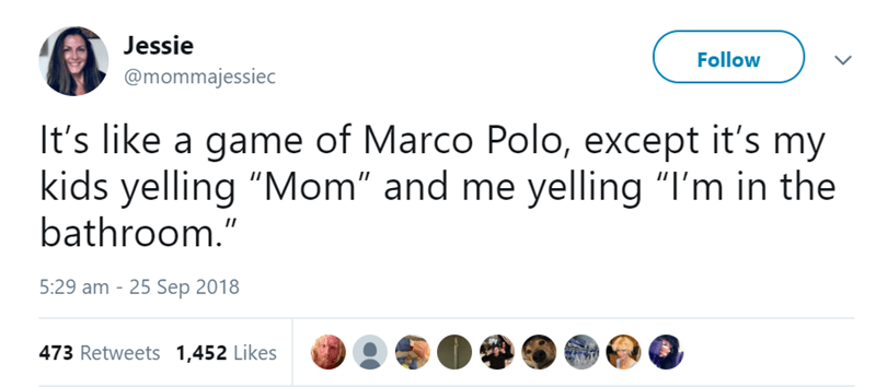 """Text - Jessie Follow @mommajessiec It's like a game of Marco Polo, except it's my kids yelling """"Mom"""" and me yelling """"I'm in the bathroom."""" 5:29 am - 25 Sep 2018 473 Retweets 1,452 Likes"""