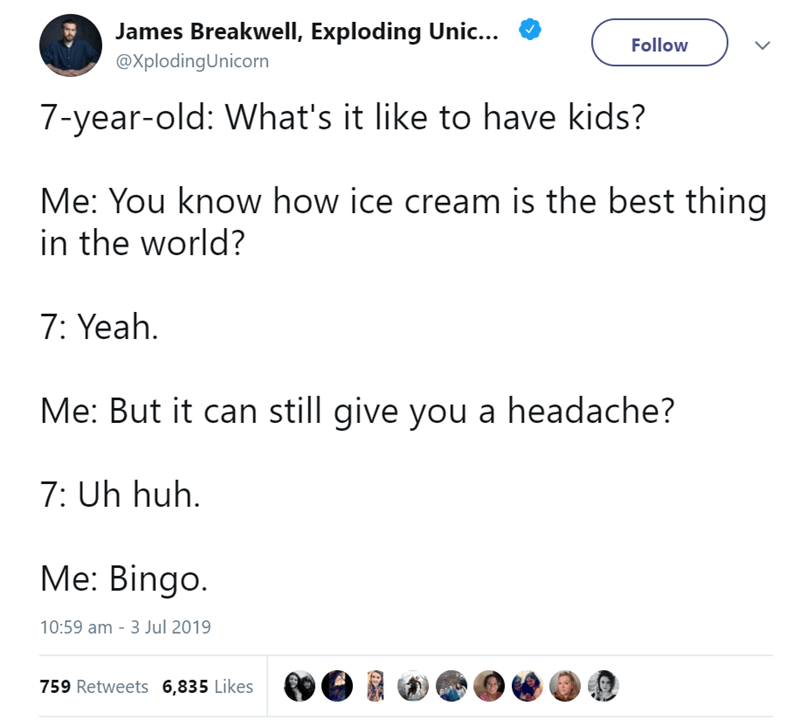 Text - James Breakwell, Exploding Unic... Follow @XplodingUnicorn 7-year-old: What's it like to have kids? Me: You know how ice cream is the best thing in the world? 7: Yeah Me: But it can still give you a headache? 7: Uh huh Мe: Bingo. 10:59 am - 3 Jul 2019 759 Retweets 6,835 Likes
