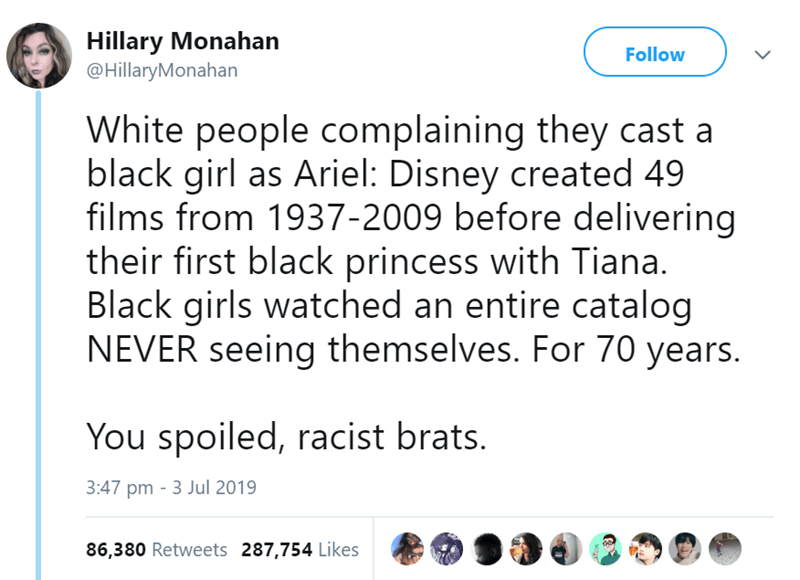 funny women - Text - Hillary Monahan @HillaryMonahan Follow White people complaining they cast a black girl as Ariel: Disney created 49 films from 1937-2009 before delivering their first black princess with Tiana. Black girls watched an entire catalog NEVER seeing themselves. For 70 years. You spoiled, racist brats. 3:47 pm 3 Jul 2019 86,380 Retweets 287,754 Likes