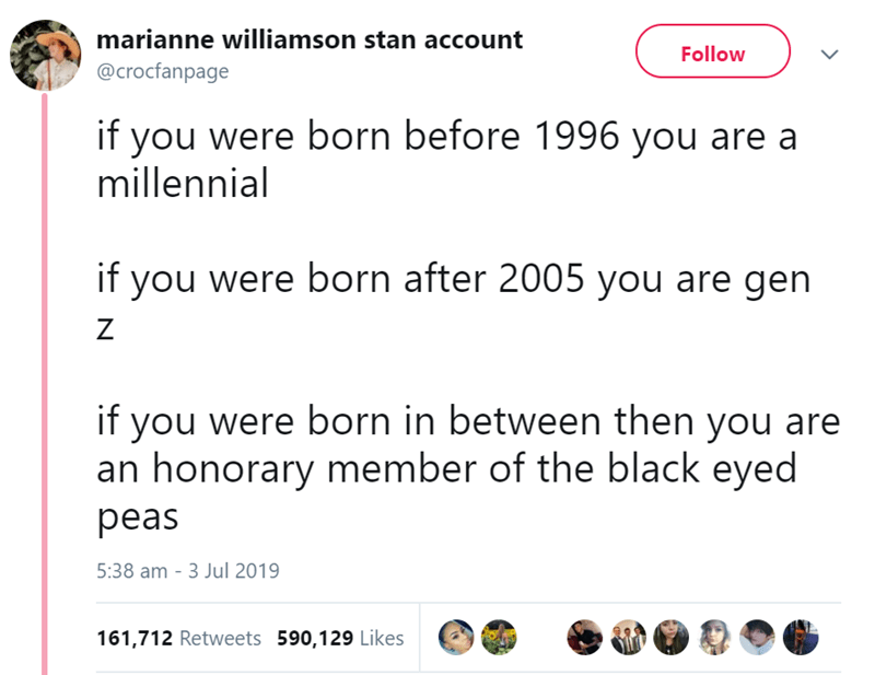 funny women - Text - marianne williamson stan account Follow @crocfanpage if you were born before 1996 you are a millennial if you were born after 2005 you are gen Z if you were born in between then you are an honorary member of the black eyed peas 5:38 am - 3 Jul 2019 161,712 Retweets 590,129 Likes DA