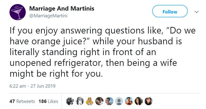 """funny women - Text - Marriage And Martinis @MarriageMartini Follow If you enjoy answering questions like, """"Do we have orange juice?"""" while your husband is literally standing right in front of an unopened refrigerator, then being a wife might be right for you. 6:22 am 27 Jun 2019 47 Retweets 186 Likes"""