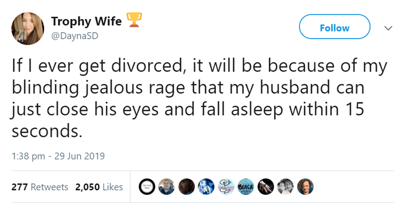 funny women - Text - Trophy Wife Follow @DaynaSD If I ever get divorced, it will be because of my blinding jealous rage that my husband can just close his eyes and fall asleep within 15 seconds. 1:38 pm 29 Jun 2019 277 Retweets 2,050 Likes BEACH e Ned ease