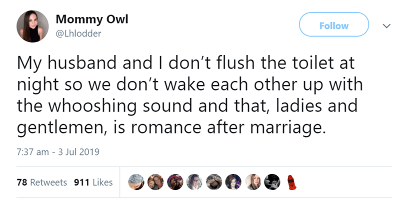 funny women - Text - Mommy Owl Follow @Lhlodder My husband and I don't flush the toilet at night so we don't wake each other up with the whooshing sound and that, ladies and gentlemen, is romance after marriage. 7:37 am 3 Jul 2019 78 Retweets 911 Likes