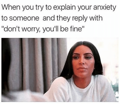 "Meme - Text - When you try to explain your anxiety to someone and they reply with ""don't worry, you'l be fine"""