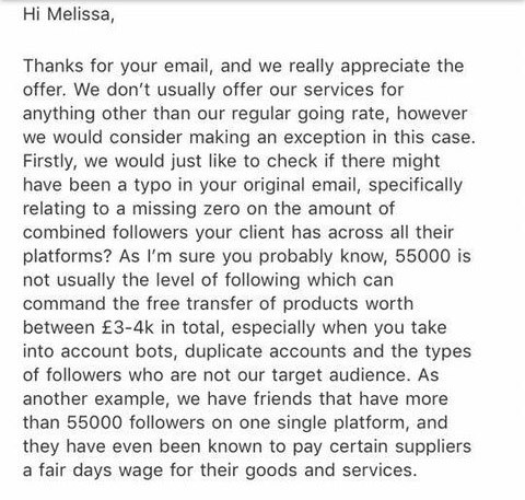 Story - email Hi Melissa, Thanks for your email, and we really appreciate the offer. We don't usually offer our services for anything other than our regular going rate, however we would consider making an exception in this case. Firstly, we would just like to check if there might have been a typo in your original email, specifically relating to a missing zero on the amount of combined followers your client has across all their platforms? As I'm sure you probably know, 55000 is not usually the l